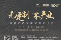 【无定制不产业】行业大咖对话全屋定制趋势分享会4.19落地中国陶瓷城