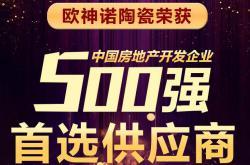 欧神诺陶瓷多年获评中国房地产开发企业500强首选供应商